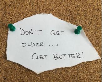 Don't get older… Get better!
